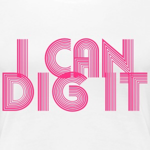 I Can Dig It T-Shirts - Women's Premium T-Shirt