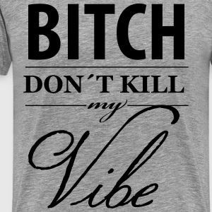 Bitch don´t Kill my Vibe - Männer Premium T-Shirt
