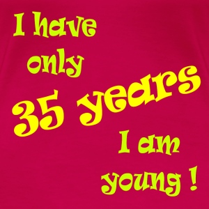 I have only 35 years, I am young ! T-shirts - Vrouwen Premium T-shirt
