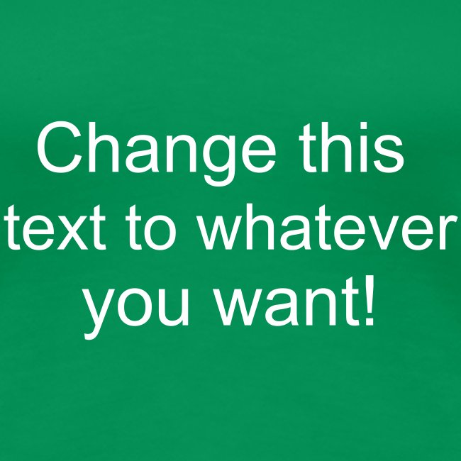 Change this text to whatever you want! - green ladies T shirt