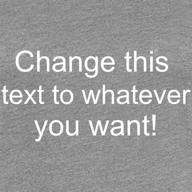 Change this text to whatever you want! - heather ladies T shirt
