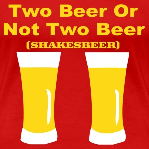 Two Beer Or Not Two Beer - Women's Premium T-Shirt