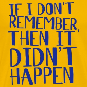 Yellow If i don't remember, then it didn't happen T-Shirts - Men's Premium T-Shirt
