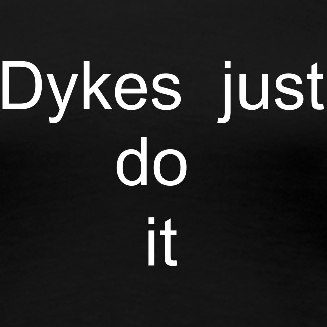 Dykes just do it !