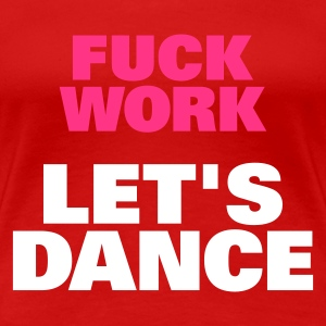 Donkerrood Fuck Work Let's Dance T-shirts - Vrouwen Premium T-shirt