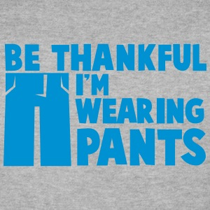Be thankful I'm wearing PANTS Hoodies & Sweatshirts - Men's Sweatshirt