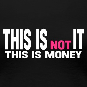 Noir this is not it this is money T-shirts - T-shirt Premium Femme