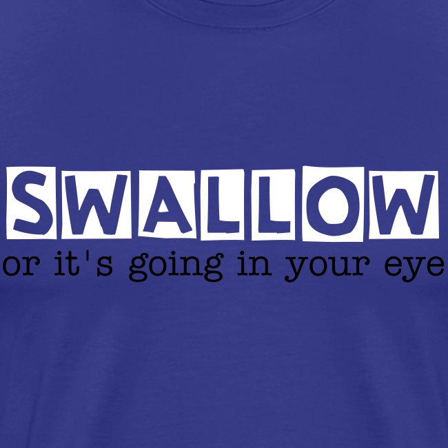 Swallow! or it's going in your eye