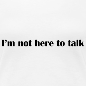 Weiß I'am not here to talk © T-Shirts - Women's Premium T-Shirt