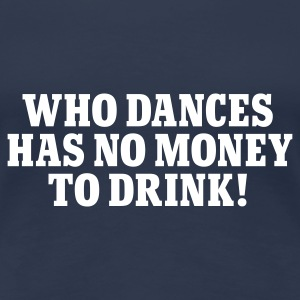 Jeansblau Who dances has no money to drink © T-Shirts - Frauen Premium T-Shirt
