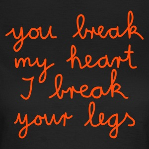 you break my heart I break your legs - Vrouwen T-shirt