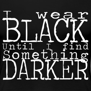 I wear black until I find something darker. - Premium-T-shirt dam