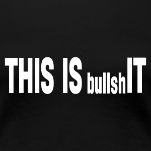 Schwarz THIS IS bullshIT T-Shirts - Frauen Premium T-Shirt