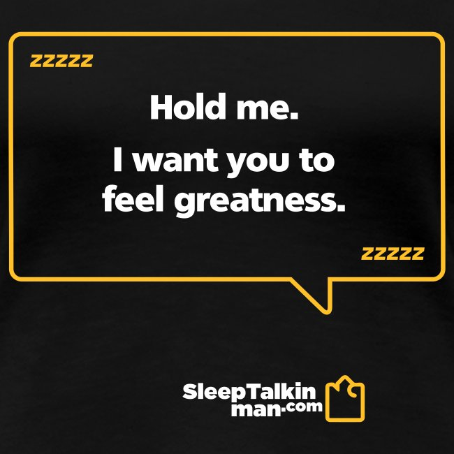 WOMENS: Hold me. I want you to feel greatness.
