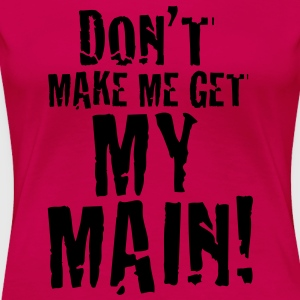 Don´t Make Me Get My Main!  T-Shirts - Frauen Premium T-Shirt