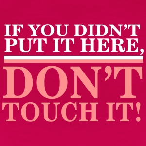 If you didn't put it here, don't touch it Magliette - Maglietta Premium da donna