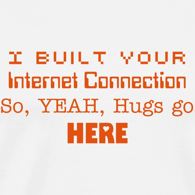 I built Your Internet Connection, so YEAH, hugs go HERE