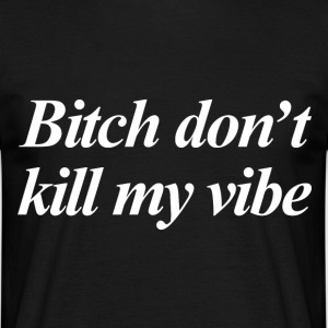 Bitch don't kill my vibe T-shirts - T-shirt herr