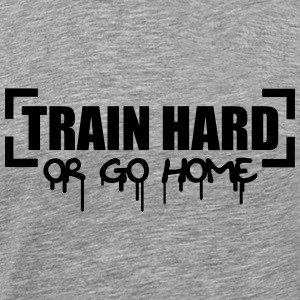 Train Hard Or Go Home Magliette - Maglietta Premium da uomo