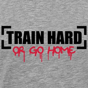 Train Hard Or Go Home T-skjorter - Premium T-skjorte for menn