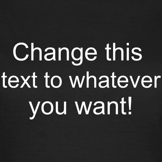 Change this text to whatever you want! - chocolate ladies T shirt