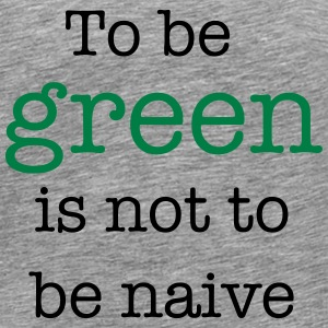 To Be Green Is Not To Be Naive T-Shirts - Men's Premium T-Shirt