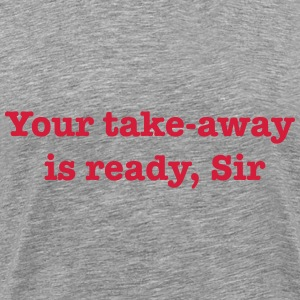 Your Take-Away Is Ready, Sir T-Shirts - Men's Premium T-Shirt