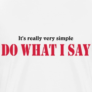 It's really very simple: DO WHAT I SAY! T-shirts - Mannen Premium T-shirt