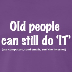 "Old people can still do 'IT""  T-Shirts"