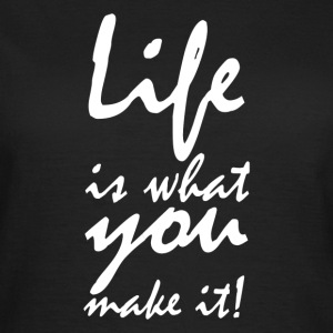 life is what you make it2 T-shirts - Vrouwen T-shirt