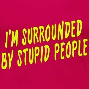 I'm Surrounded by Stupid People - Women's Premium T-Shirt