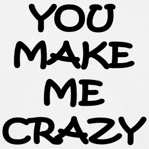 you make me crazy T-Shirts - Männer T-Shirt