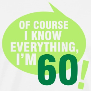 Of course I know everything, I'm 60 T-Shirts - Men's Premium T-Shirt