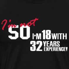 I'm not 50 - I'm 18 with 32 years experience, 50th Birthday T-Shirts