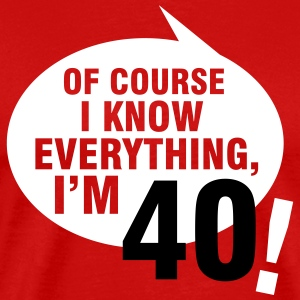 Of course I know everything, I'm 40 T-Shirts - Men's Premium T-Shirt