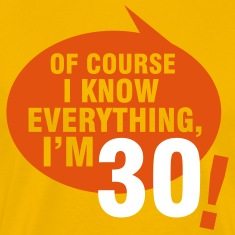 Of course I know everything, I'm 30 T-Shirts