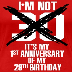 I'm not 30. It's my 1st anniversary of my 29th T-Shirts