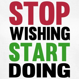 Stop Wishing Start Doing T-shirts - Vrouwen T-shirt