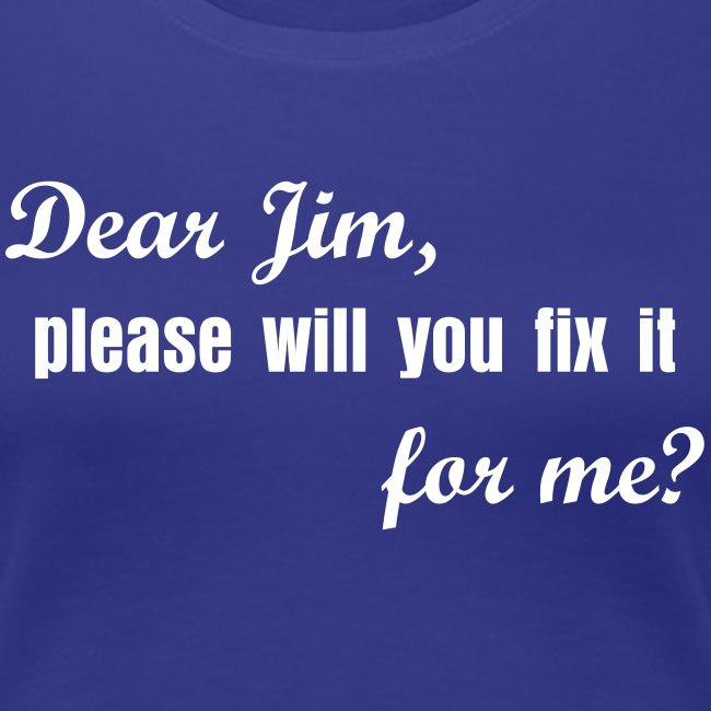 Dear Jim, please will you fix it for me?