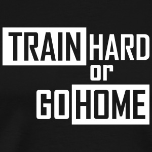 train hard or go home T-Shirts - Männer Premium T-Shirt