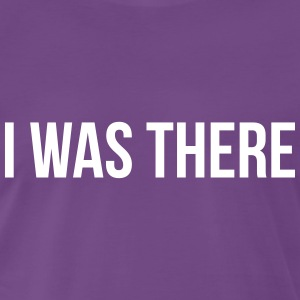 i was there T-Shirts - Men's Premium T-Shirt