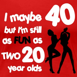 I maybe 40 but I'm still as fun as two 20 year old T-shirts - Dame premium T-shirt