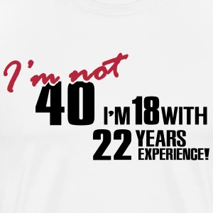 I'm not 40 - I'm 18 with 22 years experience T-Shirts - Männer Premium T-Shirt
