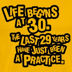 Life begins at 30. The rest was just a practice T-Shirts