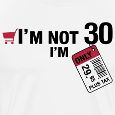 I'm not 30, I'm only 29.95 plus Tax T-Shirts
