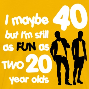 I maybe 40 but I'm still as fun as two 20 year old T-shirts - Mannen Premium T-shirt