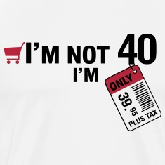 I'm not 40, I'm only 39.95 plus Tax T-Shirts