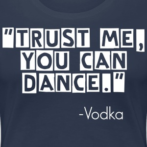 Trust Me You Can Dance - Vodka T-Shirts  - Frauen Premium T-Shirt