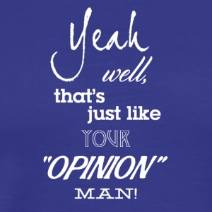 Thats just your opinion man! - Men's Premium T-Shirt