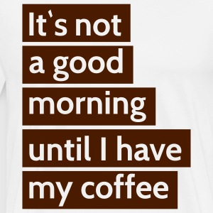 it\'s not a good morning until i have my coffee dens\ er ikke en god morgen før jeg har min kaffe T-skjorter - Premium T-skjorte for menn